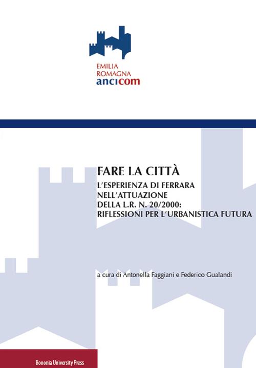 Fare la città. L'esperienza di Ferrara nell'attuazione della L.R. n. 20/2000: riflessioni per l'urbanistica futura