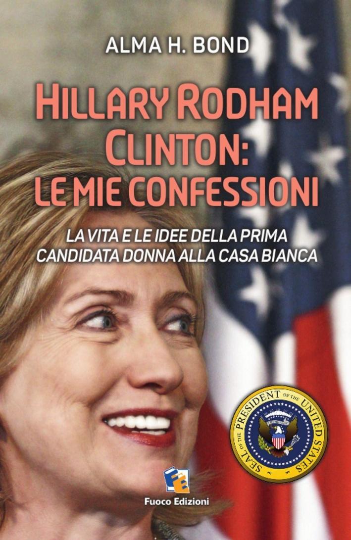 Hillary Rodham Clinton. La Vita e le Idee della Prima Candidata Donna alla Casa Bianca