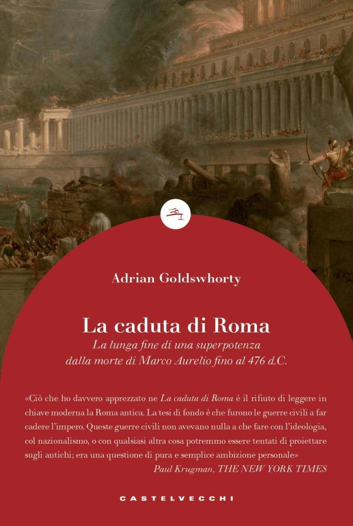 La caduta di Roma. La lunga fine di una superpotenza dalla morte di Marco Aurelio fino al 476 d. C