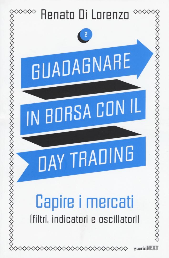 Guadagnare in borsa con il day trading. Vol. 2: Capire i mercati (filtri, indicatori e oscillatori)