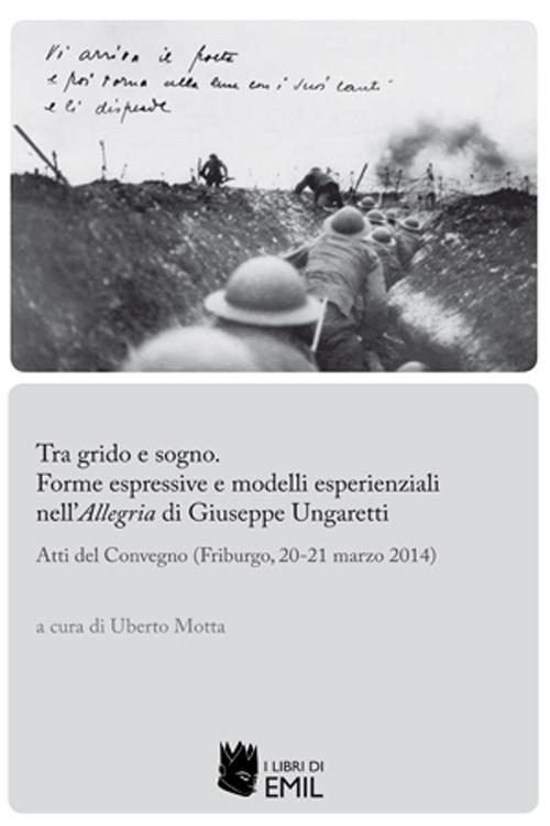 Tra grido e sogno. Forme espressive e modelli esperienziali nell'Allegria di Giuseppe Ungaretti. Atti del Convegno (Friburgo, 20-21 marzo 2014)