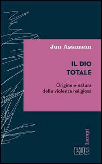 Il Dio totale. Origine e natura della violenza religiosa
