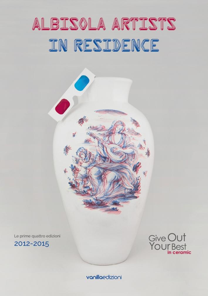 Albisola artists in residence (Le prime quattro edizioni 2012-2015). Give out your best in ceramic. Ediz. italiana.