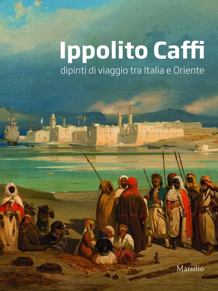 Ippolito Caffi. Dipinti di Viaggio tra Italia e Oriente