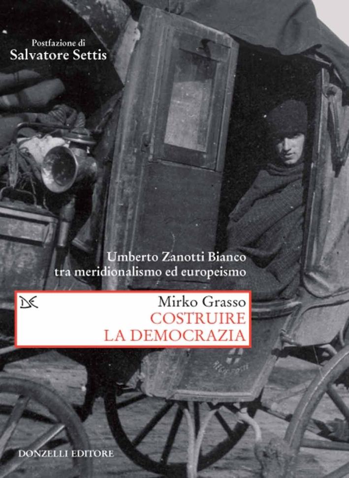 Costruire la democrazia. Umberto Zanotti Bianco tra meridionalismo ed europeismo.