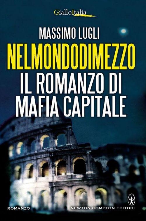 Nel mondo di mezzo. Il romanzo di mafia capitale.