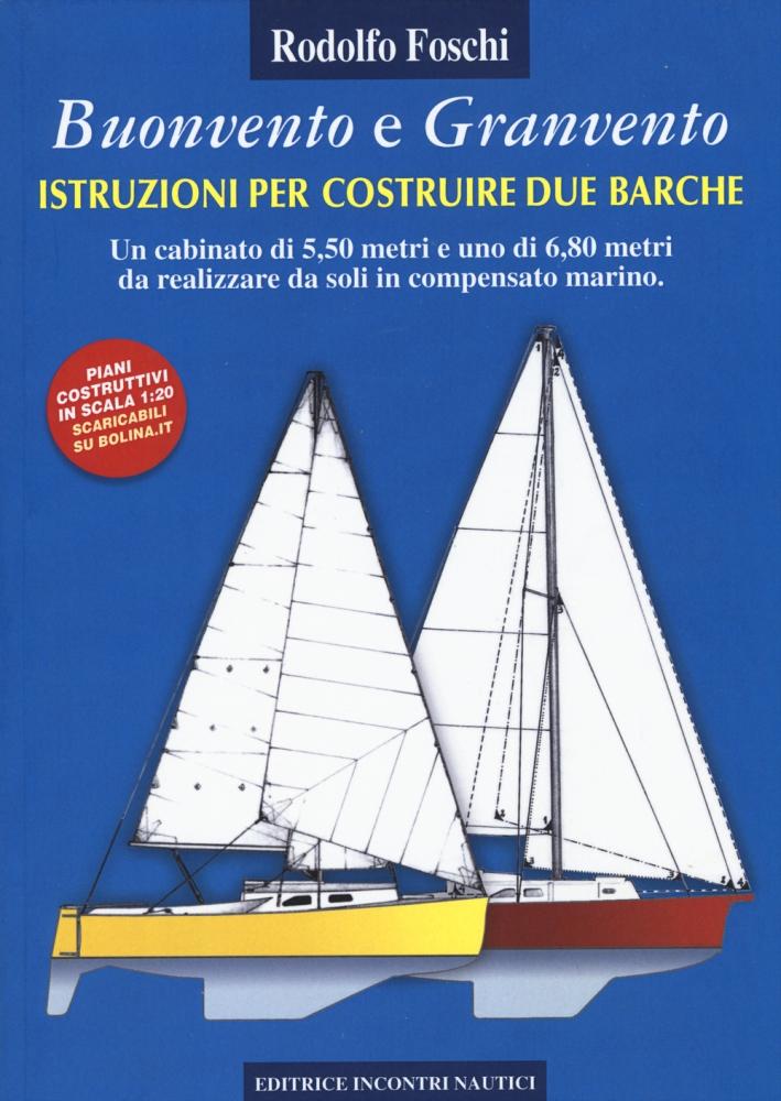 Buonvento e granvento. Istruzioni per costruire due barche. Un cabinato di 5,50 metri e uno di 6,80 metri da realizzare da soli in compensato marino