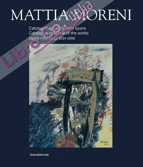 Mattia Moreni. Catalogo Ragionato delle Opere. Dipinti 1934-1999. Catalogue Raisonné of the Works. Paintings 1934-1999