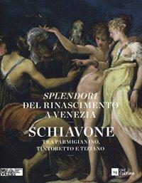 Splendori del Rinascimento a Venezia. Schiavone tra Parmigianino, Tintoretto e Tiziano.