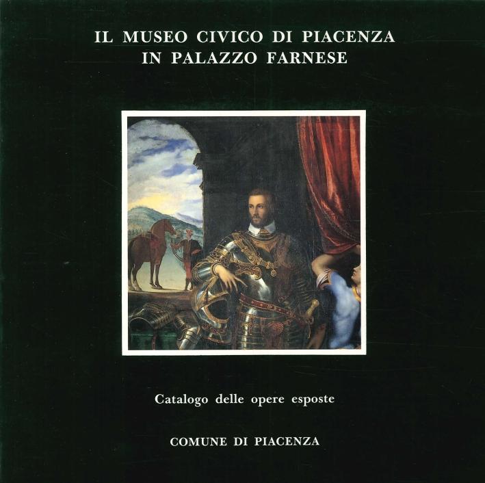 Il Museo Civico di Piacenza in Palazzo Farnese. Catalogo delle Opere Esposte