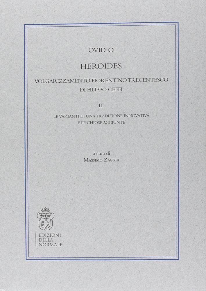 Heroides. Volgarizzamento fiorentino trecentesco di Filippo Ceffi. Vol. 3: Le varianti di una tradizione innovativa e le chiose aggiunte