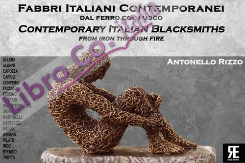 Fabbri Italiani Contemporanei. Dal Ferro Col Fuoco. Contemporary Italian Blacksmiths. From Iron Through Fire