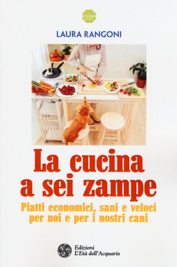 La cucina a sei zampe. Piatti economici, sani e veloci per noi e per i nostri cani