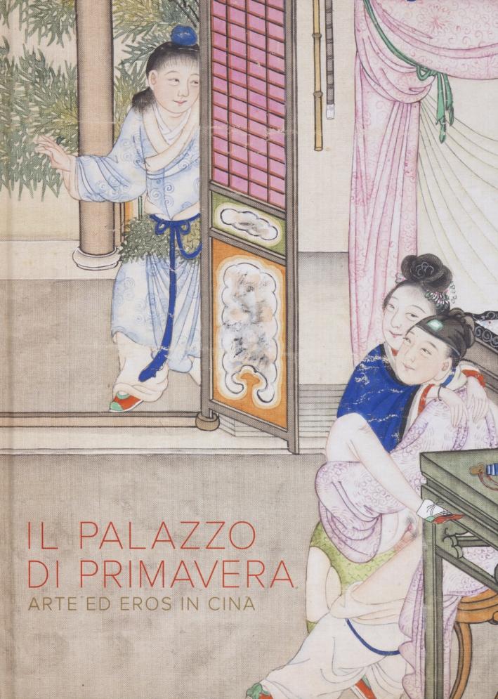 Il Palazzo di primavera. Arte ed eros in Cina. Ediz. illustrata