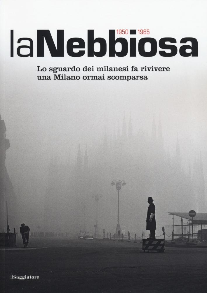 La nebbiosa. Lo sguardo dei milanesi fa rivivere una Milano ormai scomparsa (1950-1965). Ediz. illustrata
