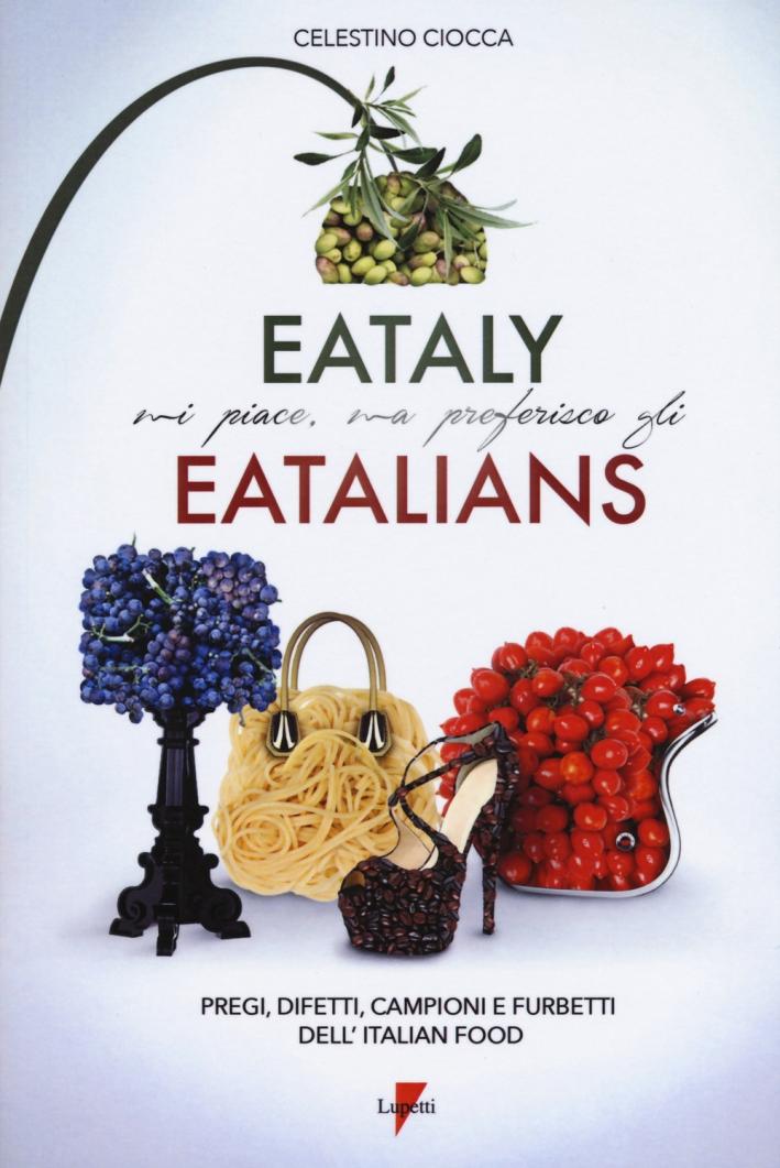 Eataly mi piace, ma preferisco gli eatalians. Pregi, difetti, campioni e furbetti dell'Italian Food
