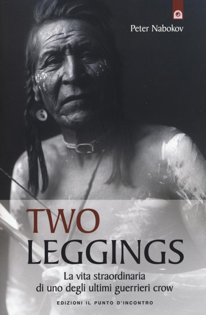 Two Leggings. La vita straordinaria di uno degli ultimi guerrieri crow