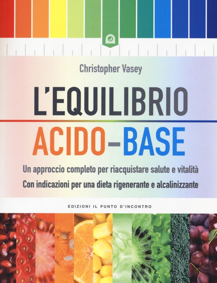 L'equilibrio acido-base. Un approccio completo per riacquistare salute e vitalità. Con indicazioni per una dieta rigenerante e alcalinizzante