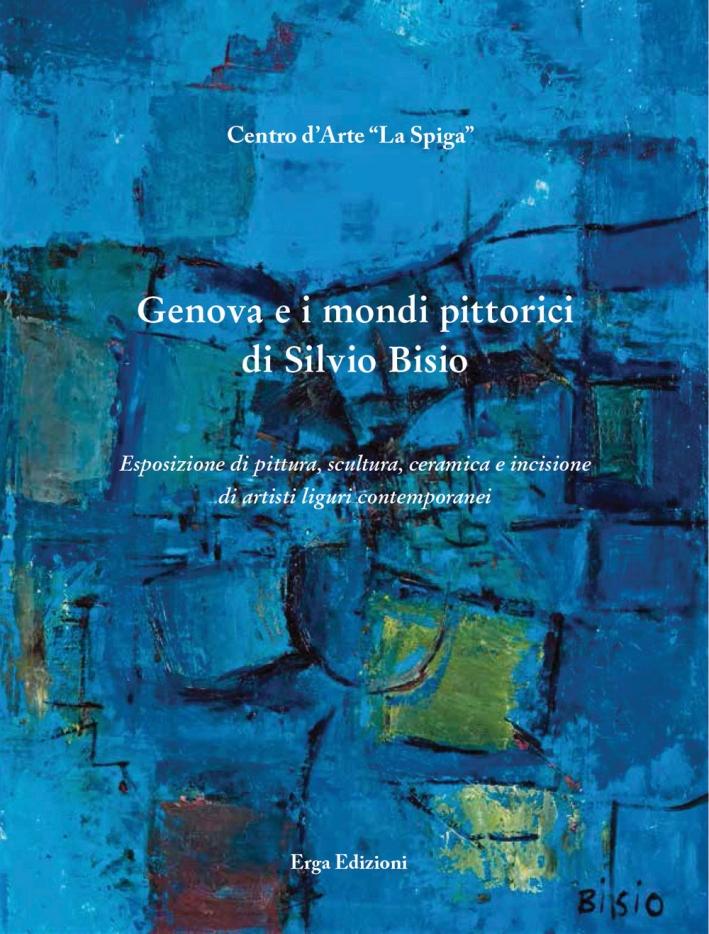 Genova e i Mondi Pittorici di Silvio Bisio. Esposizione di Pittura, Scultura, Ceramica e Incisione di Artisti Liguri Contemporanei.