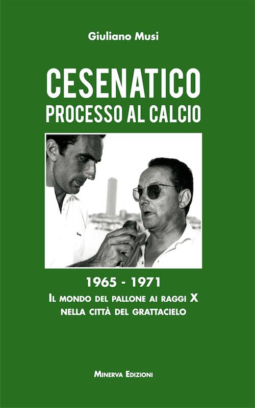 Cesenatico. Processo al calcio. 1965-1971. Il mondo del pallone ai raggi X nella città del grattacielo.