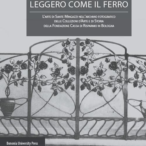 Leggero come il ferro. L'arte di Sante Mingazzi nell'archivio fotografico delle collezioni d'arte di storia della Fondazione Cassa di Risparmio in Bologna.