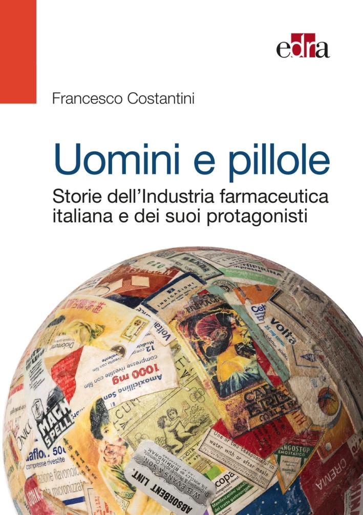 Uomini e pillole. Storie dell'industria farmaceutica italiana e dei suoi protagonisti.