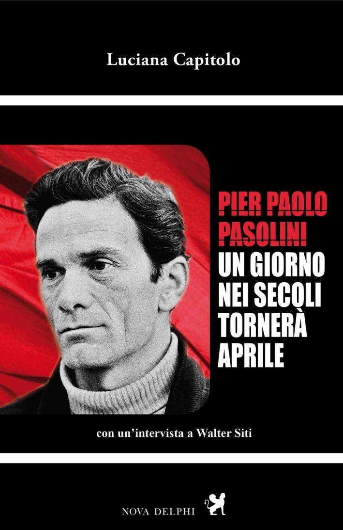 Pier Paolo Pasolini. Un giorno nei secoli tornerà aprile. Con un'intervista a Walter Siti.