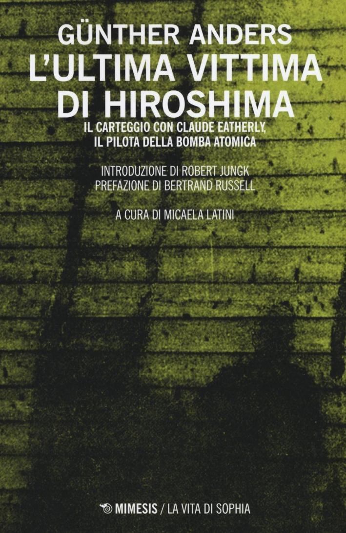 L'Ultima Vittima di Hiroshima. Il Carteggio con Claude Eatherly, il Pilota della Bomba.