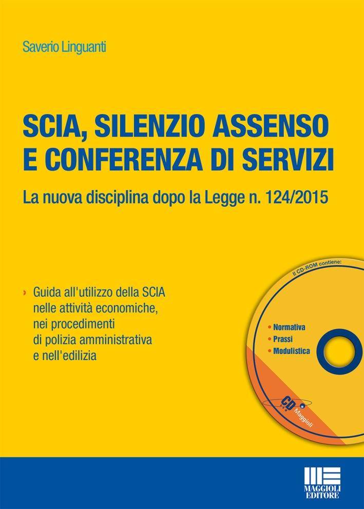 Scia, Silenzio Assenso e Conferenza di Servizi. La Nuova Disciplina Dopo la Legge N. 124/2015. con CD-ROM