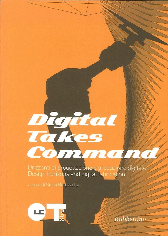 Digital takes command. Orizzonti di progettazione e produzione digitale. Design horizons and dgital fabrication.