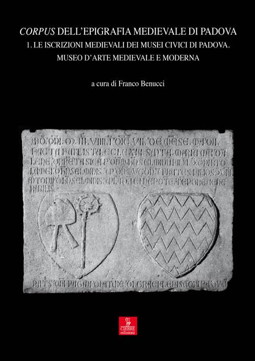 Corpus dell'epigrafia medievale di Padova. Con CD-ROM. Vol. 1: Le iscrizioni medievali dei Musei Civici di Padova. Museo d'arte medievale e moderna