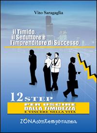 Il timido, il seduttore e l'imprenditore di successo. 12 step per uscire dalla timidezza e vincere nella vita