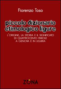 Piccolo dizionario etimologico ligure. L'origine, la storia e il significato di quattrocento parole a Genova e in Liguria