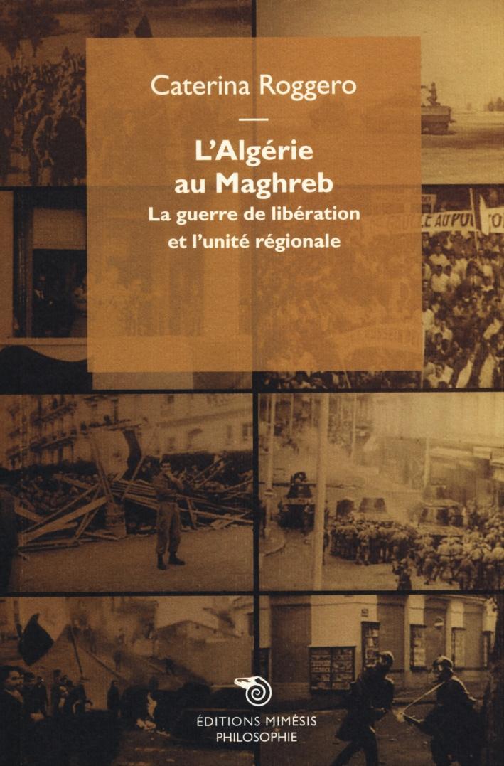 L'Algerie Au Maghreb. La Guerre De Libération Et l'Unité Régionale