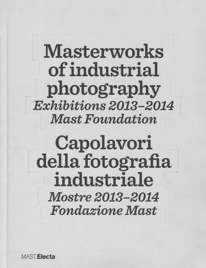 Masterworks of Industrial Photography. Exhibitions 2013-2014. Mast Foundation. Capolavori della Fotografia Industriale. Mostre 2013-2014. Fondazione Mast