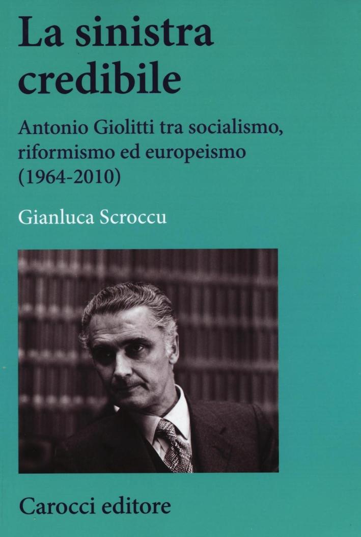 La sinistra credibile. Antonio Giolitti tra socialismo, riformismo ed europeismo (1964-2010)