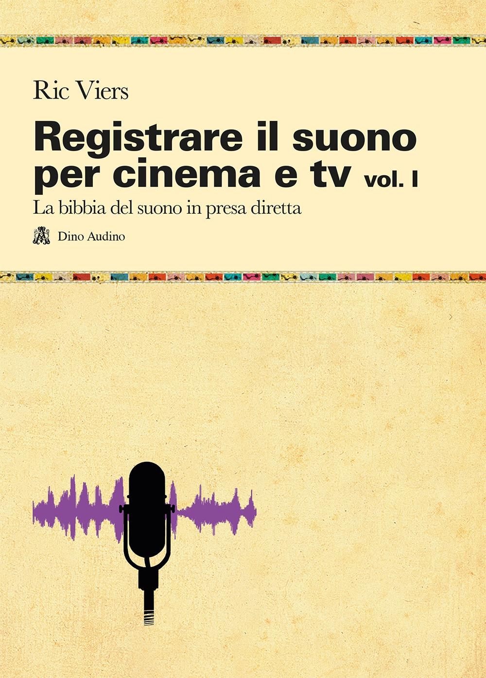 Registrare il suono per cinema e tv. Vol. 1: La bibbia del suono in presa diretta