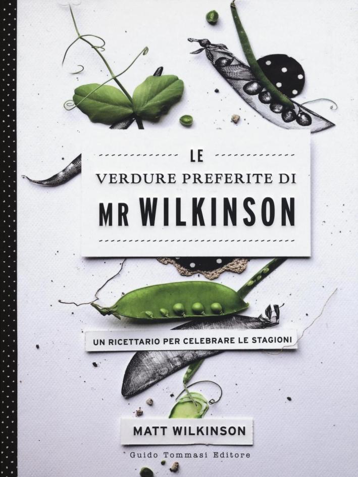 Le verdure preferite di Mr. Wilkinson. Un ricettario per celebrare le stagioni. Ediz. illustrata