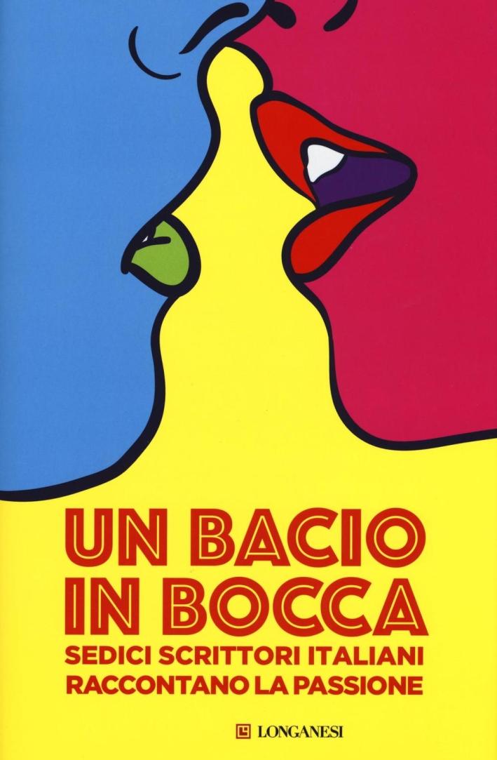 Un bacio in bocca. Sedici scrittori italiani raccontano la passione