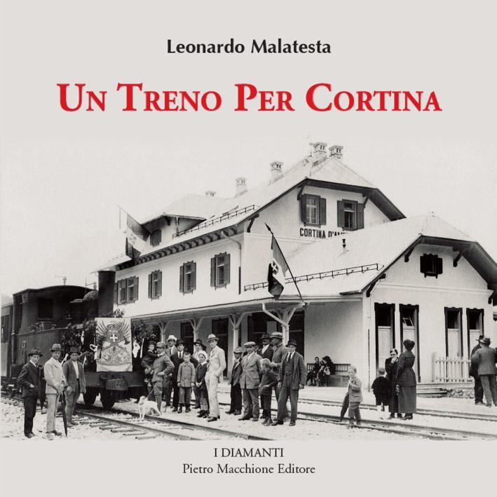 Un treno per Cortina. Così venne realizzata la più bella ferrovia di montagna Calalzo, Cortina d'Ampezzo, Dobbiaco. Con 350 fotografie inedite
