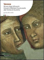 Verona. Museo degli Affreschi Giovanni Battista Cavalcaselle alla Tomba di Giulietta. Guida alla visita.