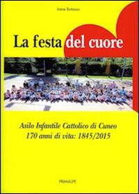 La festa del cuore. Asilo infantile cattolico di Cuneo 170 anni di vita 1845-2015