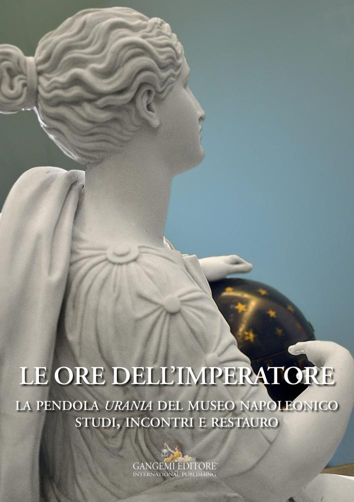 Le ore dell'Imperatore. La pendola Urania del Museo Napoleonico. Studi, incontri, restauro