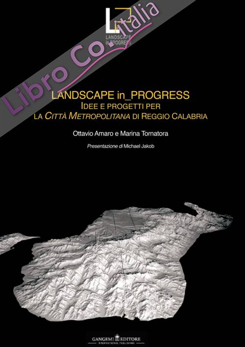 Landscape in progress. Idee e progetti per la città metropolitana di Reggio Calabria- Ideas and projects for the metropolitan city of Reggio Calabria. Ediz. bilingue