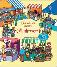 Gli alimenti. Libri animati. Ediz. illustrata