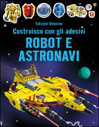 Robot e astronavi. Costruisco con gli adesivi. Ediz. illustrata