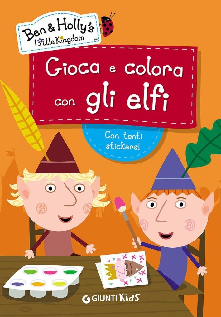 Gioca e colora con gli elfi. Ben & Holly's Little Kingdom. Con adesivi. Ediz. illustrata