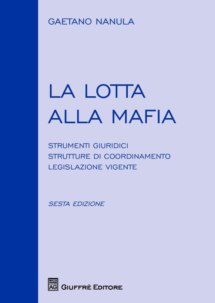 La Lotta alla Mafia. Strumenti Giuridici, Strutture di Coordinamento, Legislazione Vigente