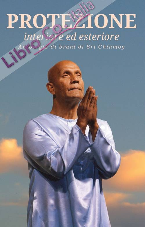 Protezione. Interiore ed esteriore. Antologia di brani di Sri Chinmoy