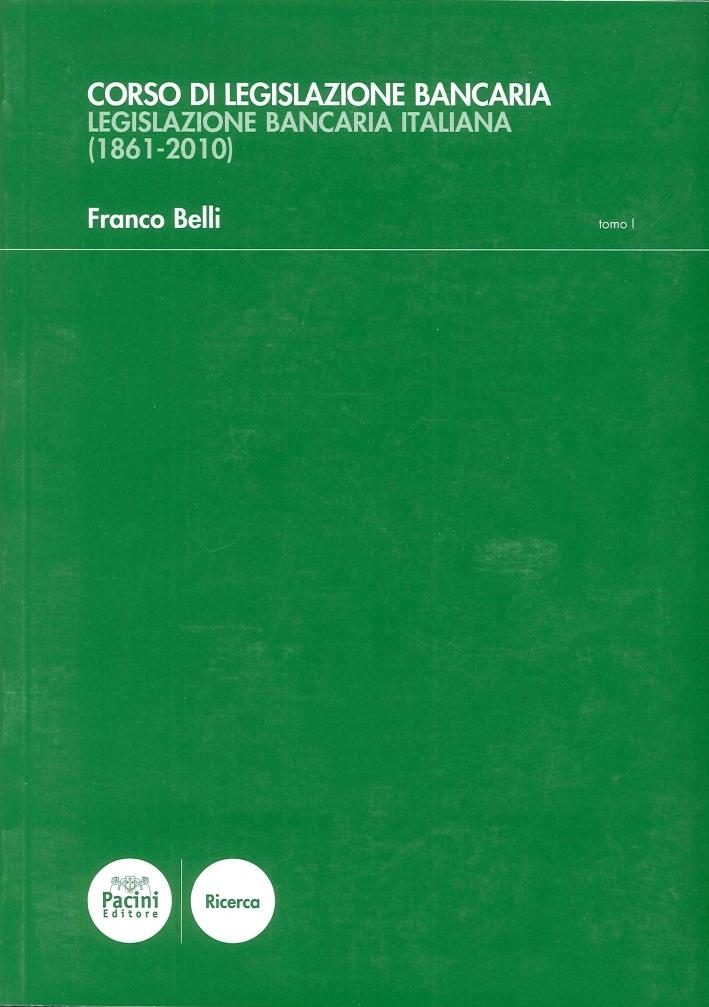 Corso di Legislazione Bancaria. Legislazione Bancaria Italiana. (1861-2010). Tomo I